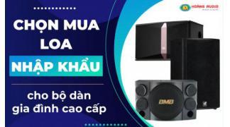 Chọn mua loa karaoke nhập khẩu cho bộ dàn gia đình cao cấp