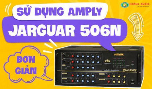 Hướng dẫn cách chỉnh và sử dụng Amply Jarguar 506N đơn giản nhất.