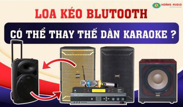 Loa kéo bluetooth di động có thể thay thế dàn karaoke gia đình hay không