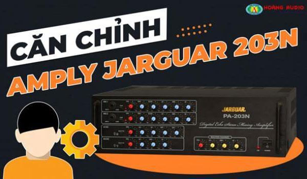 Tư vấn hướng dẫn cách chỉnh amply jarguar 203N nhanh và hiệu quả nhất.